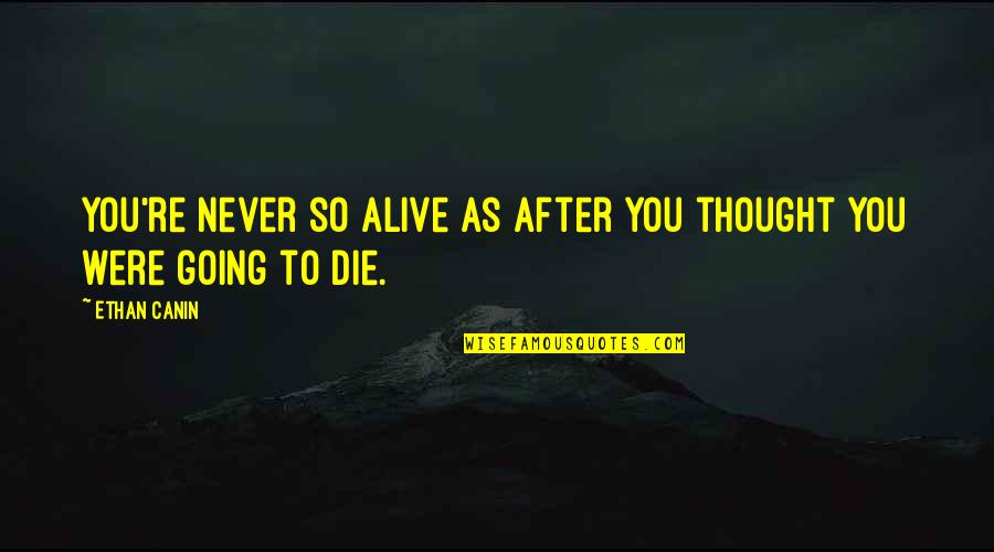 Ethan Canin Quotes By Ethan Canin: You're never so alive as after you thought