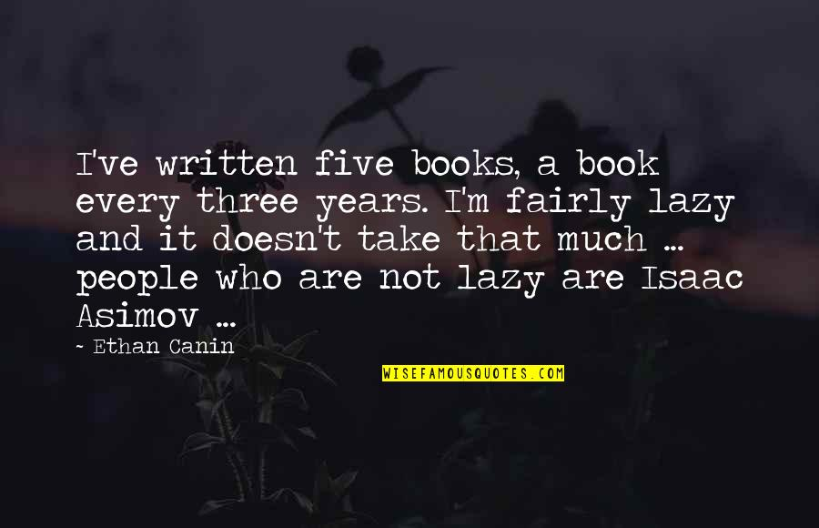 Ethan Canin Quotes By Ethan Canin: I've written five books, a book every three