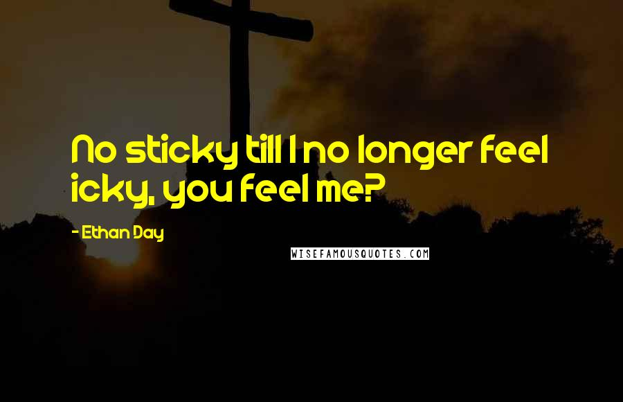 Ethan Day quotes: No sticky till I no longer feel icky, you feel me?
