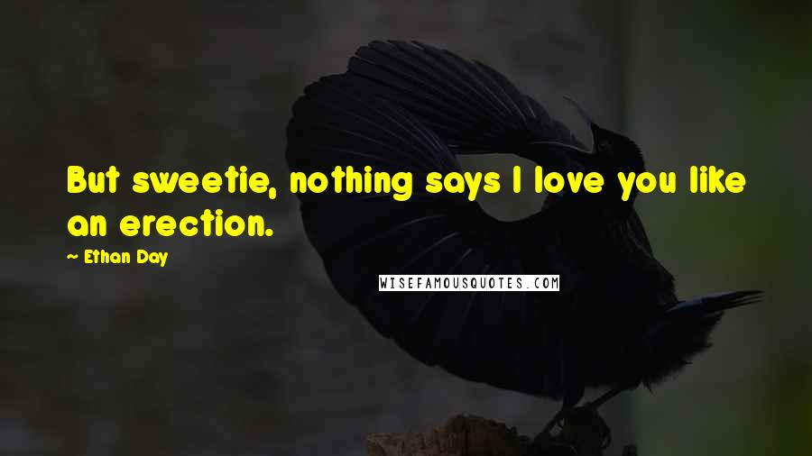 Ethan Day quotes: But sweetie, nothing says I love you like an erection.