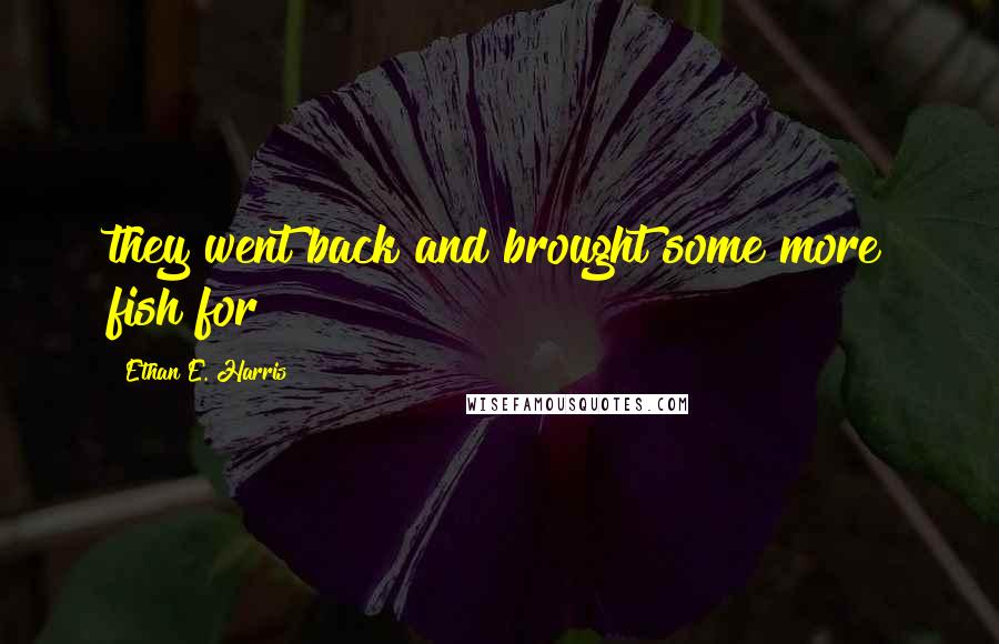 Ethan E. Harris quotes: they went back and brought some more fish for