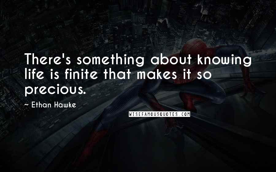 Ethan Hawke quotes: There's something about knowing life is finite that makes it so precious.