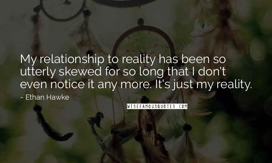 Ethan Hawke quotes: My relationship to reality has been so utterly skewed for so long that I don't even notice it any more. It's just my reality.
