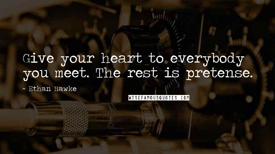 Ethan Hawke quotes: Give your heart to everybody you meet. The rest is pretense.