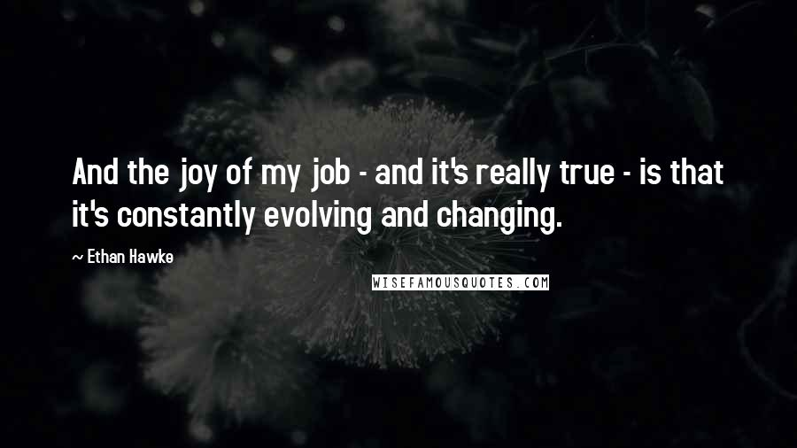 Ethan Hawke quotes: And the joy of my job - and it's really true - is that it's constantly evolving and changing.