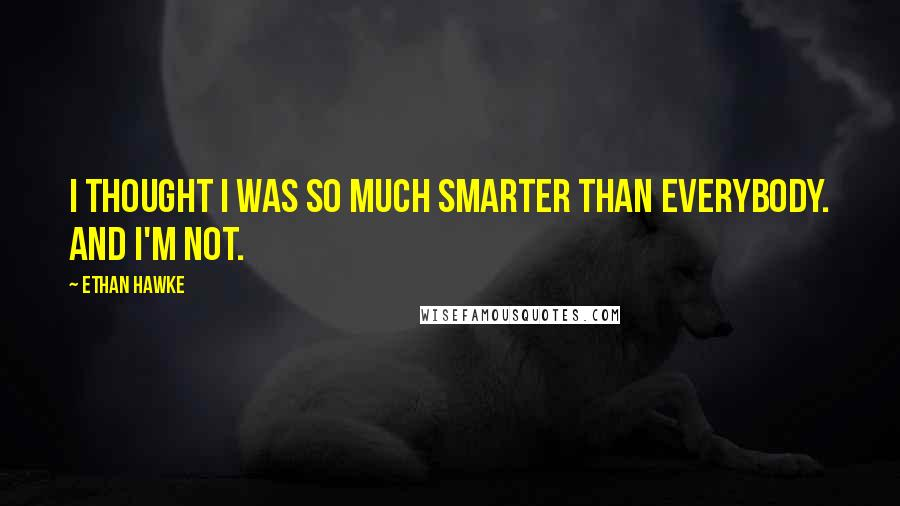 Ethan Hawke quotes: I thought I was so much smarter than everybody. And I'm not.