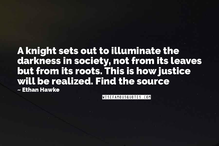 Ethan Hawke quotes: A knight sets out to illuminate the darkness in society, not from its leaves but from its roots. This is how justice will be realized. Find the source