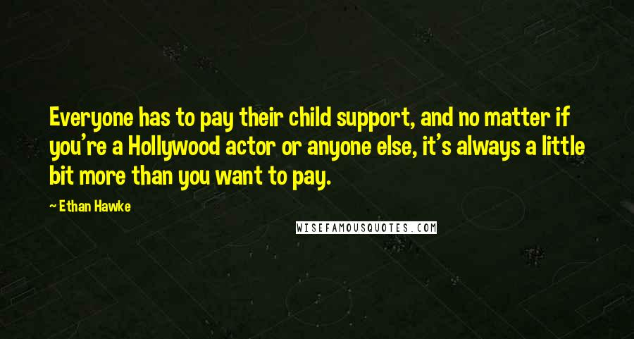Ethan Hawke quotes: Everyone has to pay their child support, and no matter if you're a Hollywood actor or anyone else, it's always a little bit more than you want to pay.