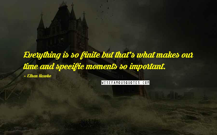 Ethan Hawke quotes: Everything is so finite but that's what makes our time and specific moments so important.