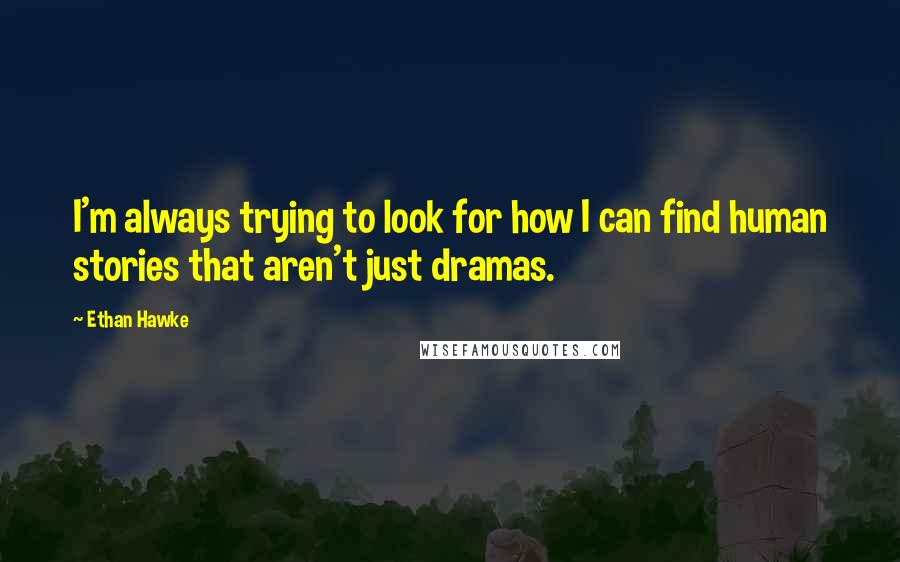Ethan Hawke quotes: I'm always trying to look for how I can find human stories that aren't just dramas.