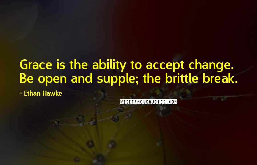 Ethan Hawke quotes: Grace is the ability to accept change. Be open and supple; the brittle break.