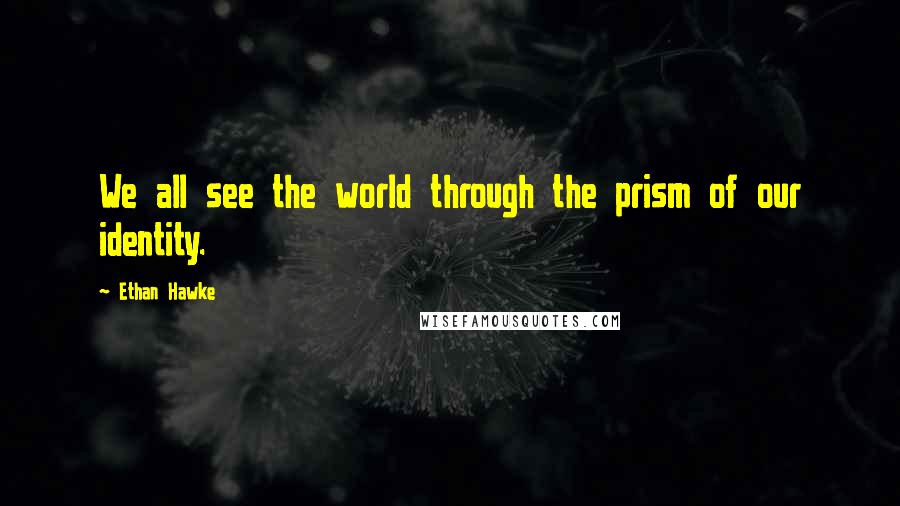 Ethan Hawke quotes: We all see the world through the prism of our identity.