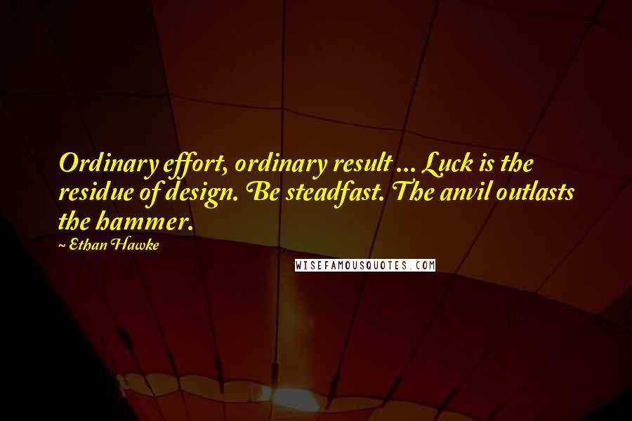Ethan Hawke quotes: Ordinary effort, ordinary result ... Luck is the residue of design. Be steadfast. The anvil outlasts the hammer.