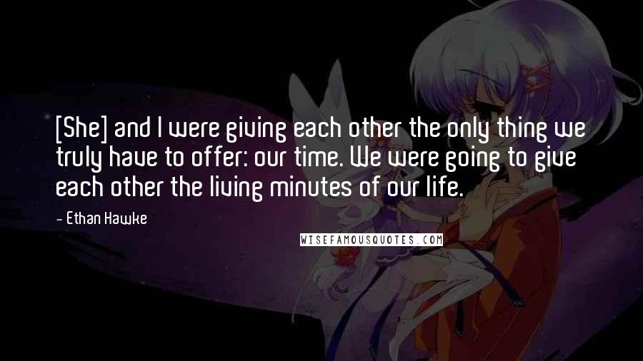 Ethan Hawke quotes: [She] and I were giving each other the only thing we truly have to offer: our time. We were going to give each other the living minutes of our life.