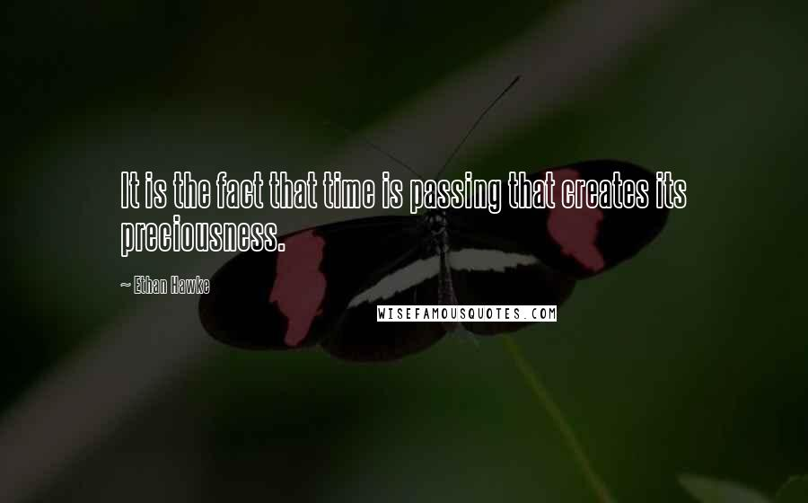 Ethan Hawke quotes: It is the fact that time is passing that creates its preciousness.