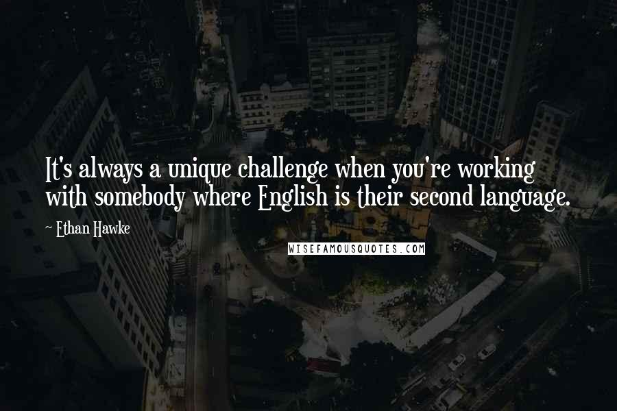 Ethan Hawke quotes: It's always a unique challenge when you're working with somebody where English is their second language.