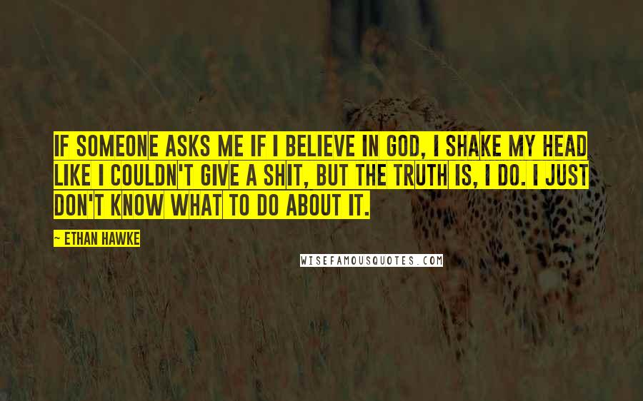 Ethan Hawke quotes: If someone asks me if I believe in God, I shake my head like I couldn't give a shit, but the truth is, I do. I just don't know what