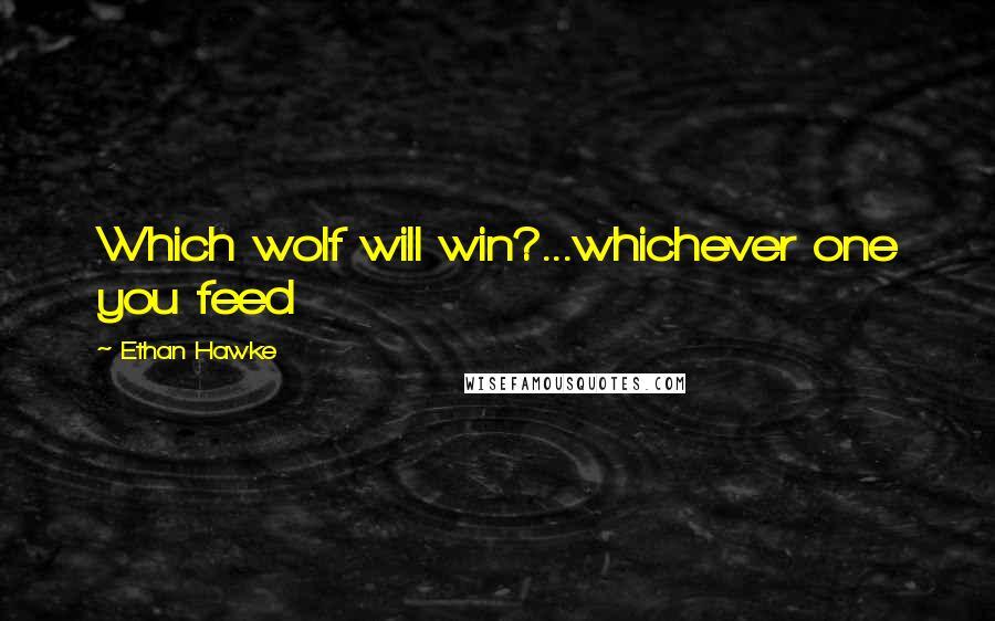 Ethan Hawke quotes: Which wolf will win?...whichever one you feed