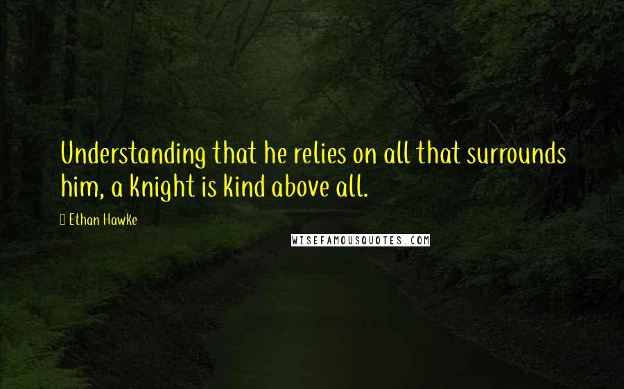 Ethan Hawke quotes: Understanding that he relies on all that surrounds him, a knight is kind above all.