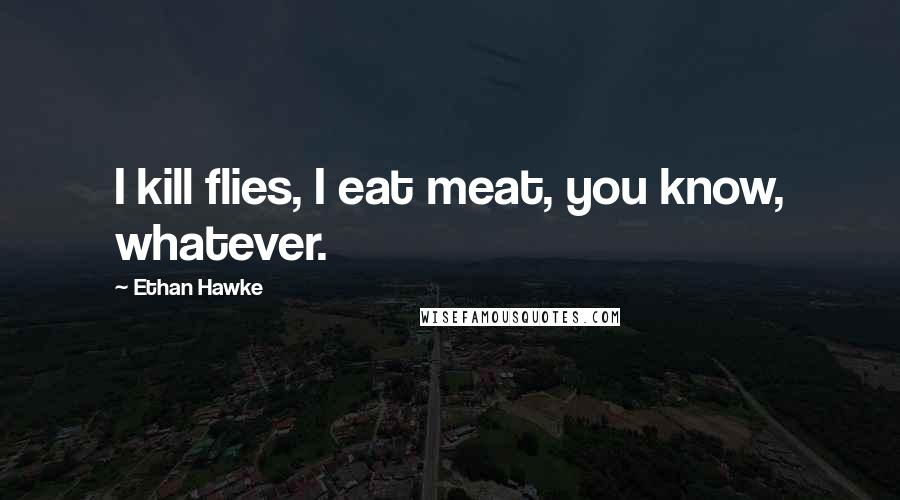 Ethan Hawke quotes: I kill flies, I eat meat, you know, whatever.