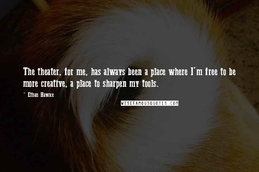 Ethan Hawke quotes: The theater, for me, has always been a place where I'm free to be more creative, a place to sharpen my tools.