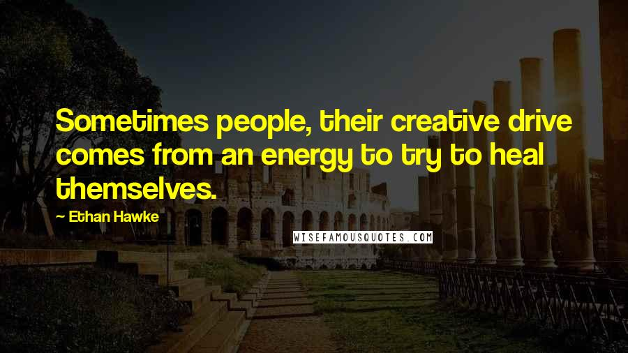 Ethan Hawke quotes: Sometimes people, their creative drive comes from an energy to try to heal themselves.