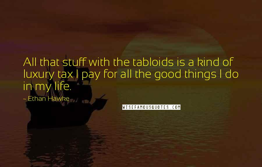 Ethan Hawke quotes: All that stuff with the tabloids is a kind of luxury tax I pay for all the good things I do in my life.