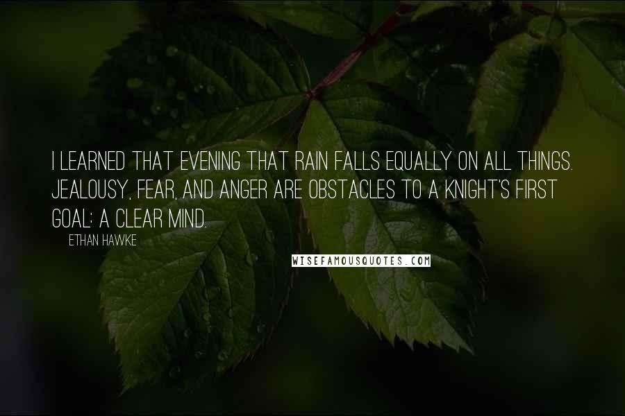 Ethan Hawke quotes: I learned that evening that rain falls equally on all things. Jealousy, fear, and anger are obstacles to a knight's first goal: a clear mind.