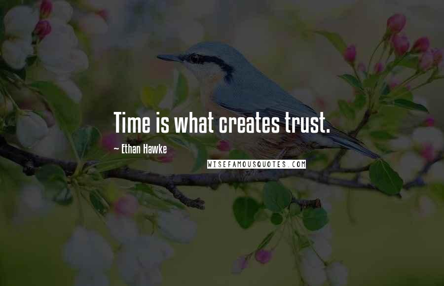 Ethan Hawke quotes: Time is what creates trust.