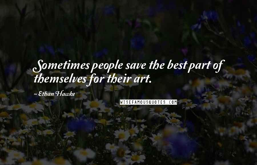 Ethan Hawke quotes: Sometimes people save the best part of themselves for their art.