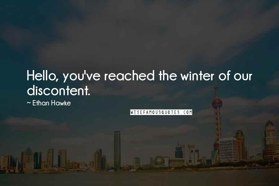 Ethan Hawke quotes: Hello, you've reached the winter of our discontent.