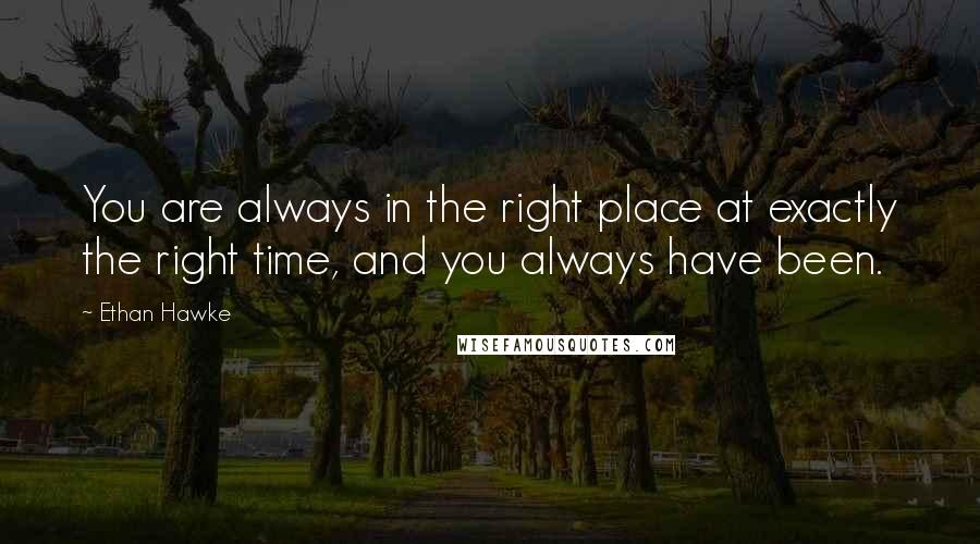Ethan Hawke quotes: You are always in the right place at exactly the right time, and you always have been.
