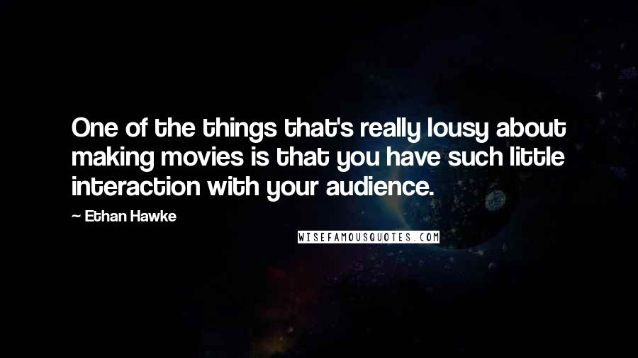 Ethan Hawke quotes: One of the things that's really lousy about making movies is that you have such little interaction with your audience.