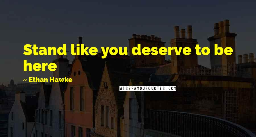 Ethan Hawke quotes: Stand like you deserve to be here