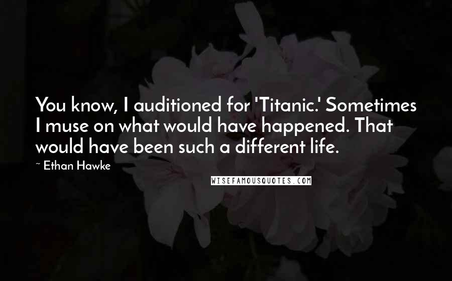 Ethan Hawke quotes: You know, I auditioned for 'Titanic.' Sometimes I muse on what would have happened. That would have been such a different life.