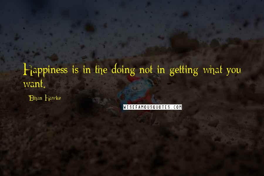 Ethan Hawke quotes: Happiness is in the doing not in getting what you want.