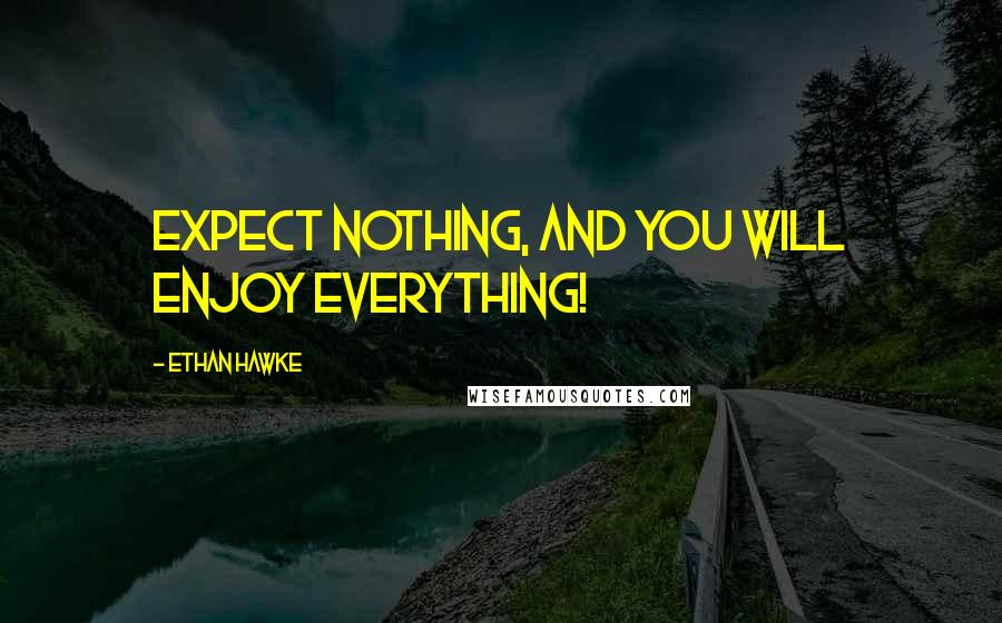 Ethan Hawke quotes: Expect nothing, and you will enjoy everything!