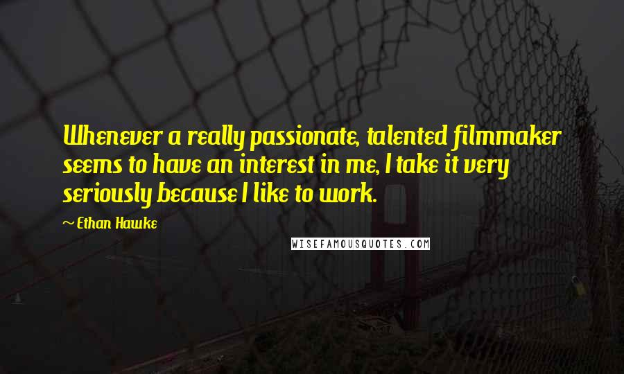 Ethan Hawke quotes: Whenever a really passionate, talented filmmaker seems to have an interest in me, I take it very seriously because I like to work.