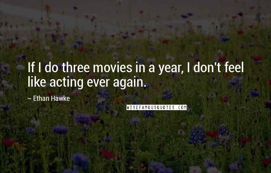 Ethan Hawke quotes: If I do three movies in a year, I don't feel like acting ever again.