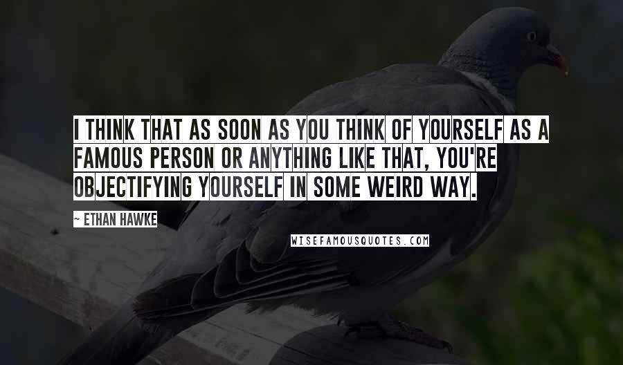 Ethan Hawke quotes: I think that as soon as you think of yourself as a famous person or anything like that, you're objectifying yourself in some weird way.