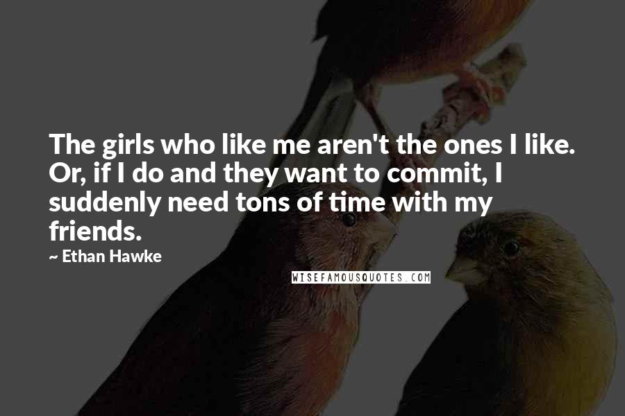 Ethan Hawke quotes: The girls who like me aren't the ones I like. Or, if I do and they want to commit, I suddenly need tons of time with my friends.