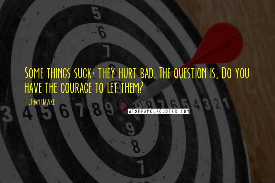Ethan Hawke quotes: Some things suck; they hurt bad. The question is, Do you have the courage to let them?