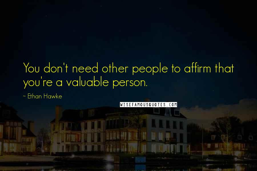 Ethan Hawke quotes: You don't need other people to affirm that you're a valuable person.