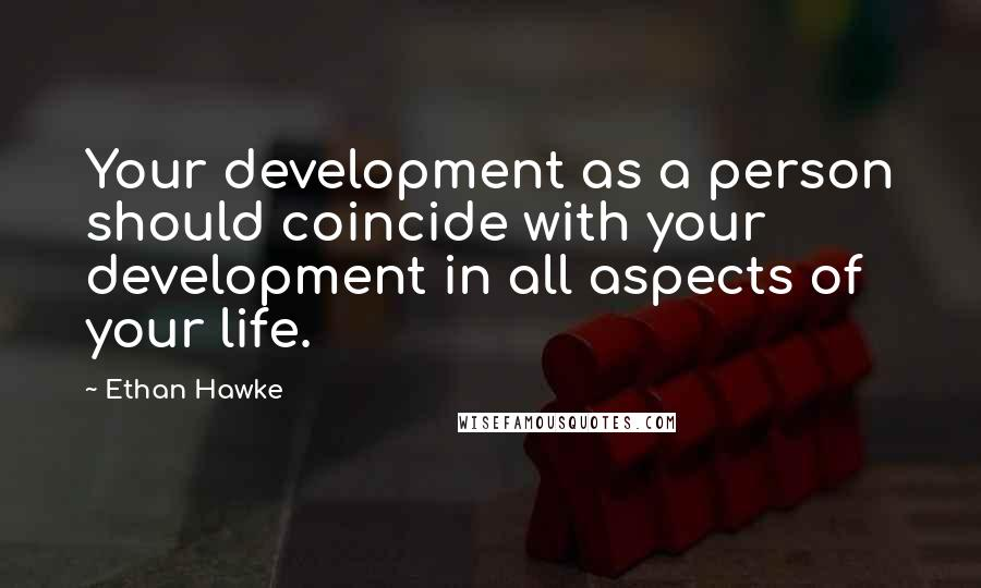 Ethan Hawke quotes: Your development as a person should coincide with your development in all aspects of your life.