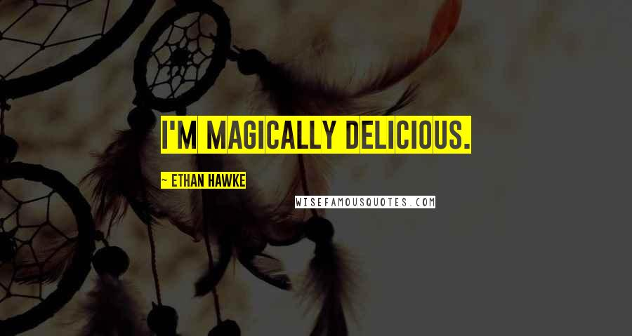 Ethan Hawke quotes: I'm magically delicious.