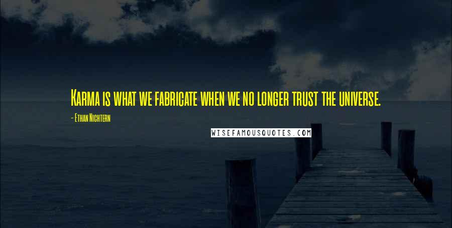 Ethan Nichtern quotes: Karma is what we fabricate when we no longer trust the universe.