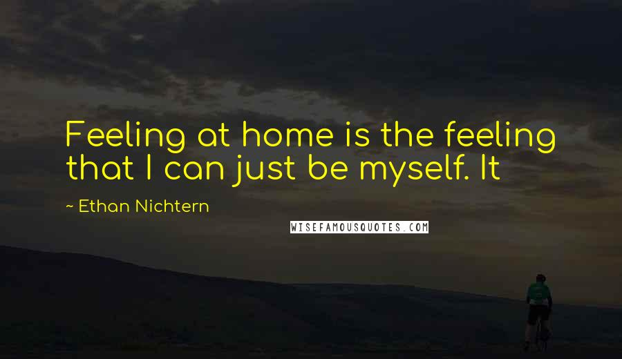 Ethan Nichtern quotes: Feeling at home is the feeling that I can just be myself. It