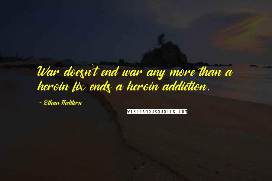 Ethan Nichtern quotes: War doesn't end war any more than a heroin fix ends a heroin addiction.