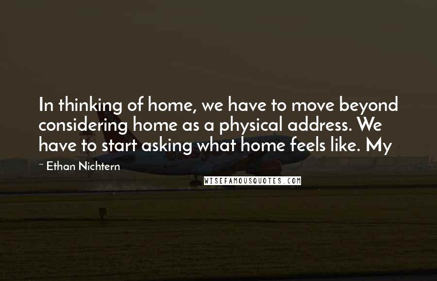 Ethan Nichtern quotes: In thinking of home, we have to move beyond considering home as a physical address. We have to start asking what home feels like. My