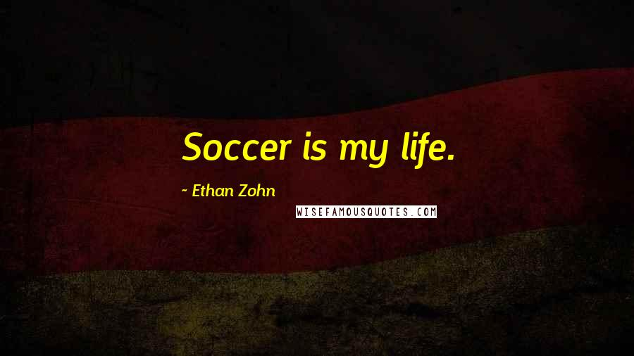 Ethan Zohn quotes: Soccer is my life.